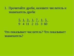 Прочитайте дроби, назовите числитель и знаменатель дроби 5, 1, 3 , 1, 7 , 1,