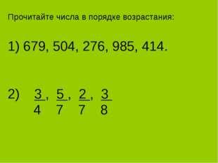 Прочитайте числа в порядке возрастания: 1) 679, 504, 276, 985, 414. 2) 3 , 5