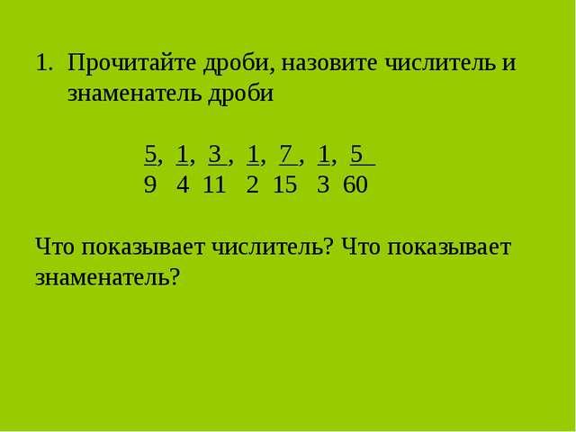 Прочитайте дроби, назовите числитель и знаменатель дроби 5, 1, 3 , 1, 7 , 1,...