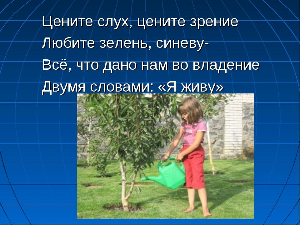 Цените слух, цените зрение Любите зелень, синеву- Всё, что дано нам во владен...