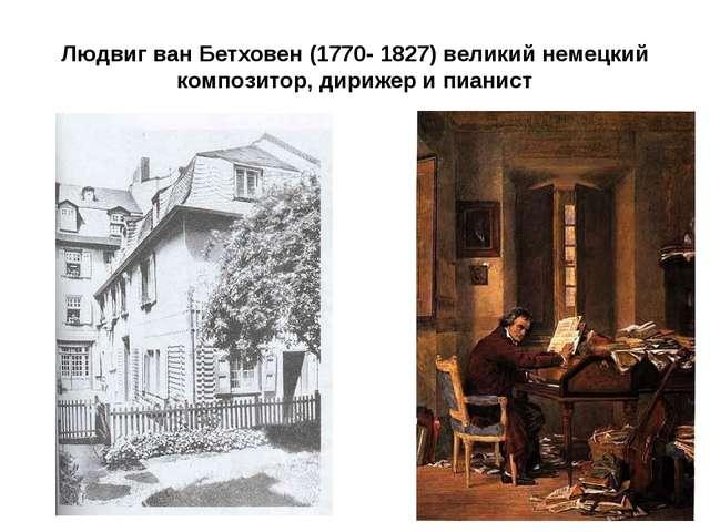 Людвиг ван Бетховен (1770- 1827) великий немецкий композитор, дирижер и пианист