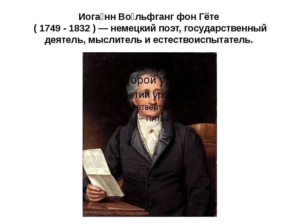 Иога́нн Во́льфганг фон Гёте ( 1749 - 1832 ) — немецкий поэт, государственный...