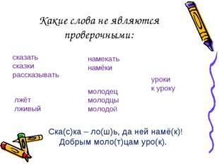 Какие слова не являются проверочными: Ска(с)ка – ло(ш)ь, да ней намё(к)! Добр