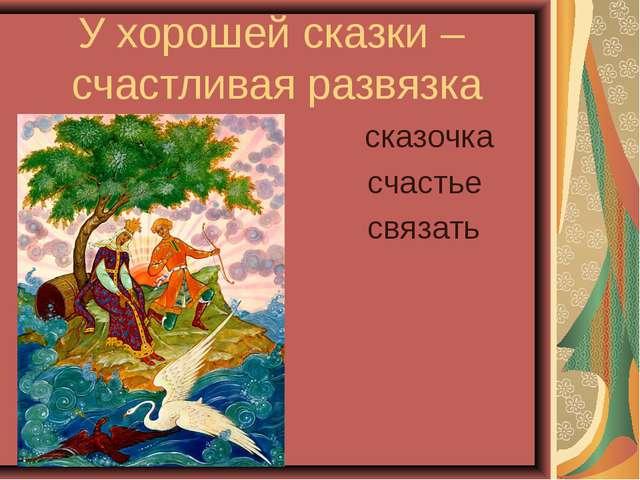 У хорошей сказки – счастливая развязка сказочка счастье связать