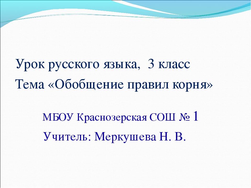 Урок русского языка, 3 класс Тема «Обобщение правил корня» МБОУ Краснозерская...