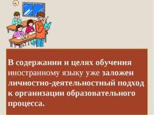 В содержании и целях обучения иностранному языку уже заложен личностно-деятел