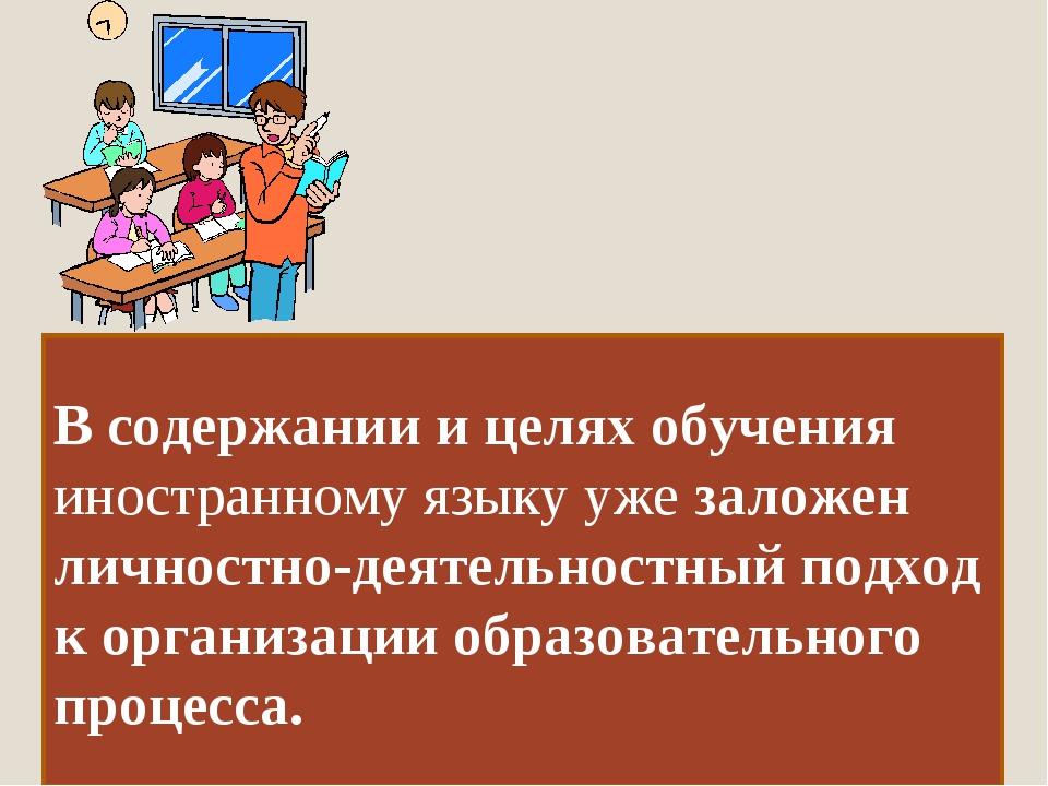 В содержании и целях обучения иностранному языку уже заложен личностно-деятел...