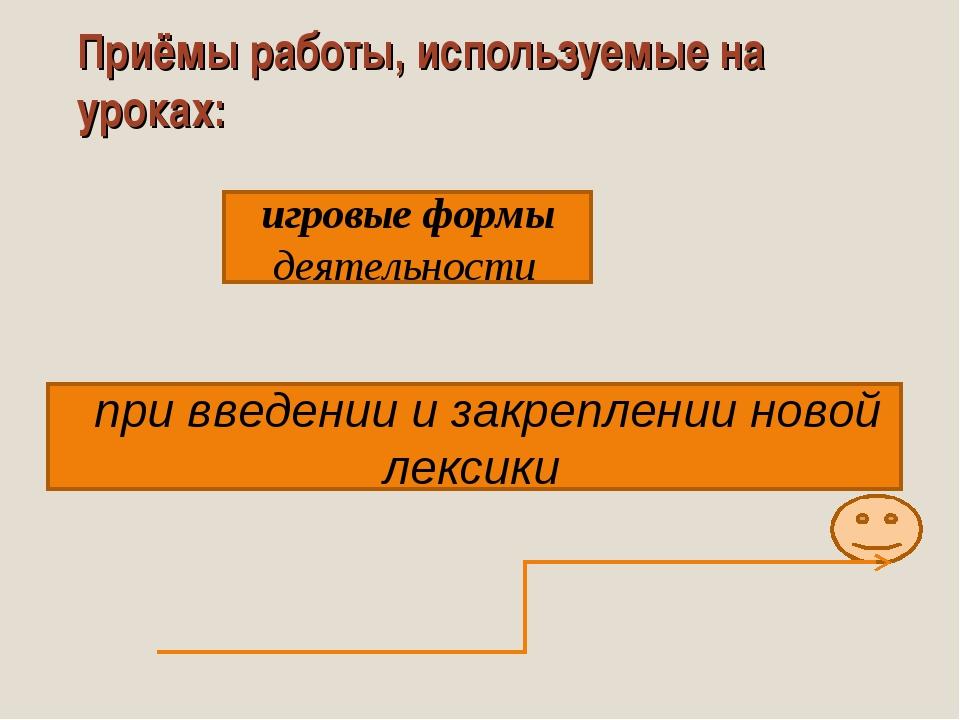Приёмы работы, используемые на уроках: игровые формы деятельности при введени...