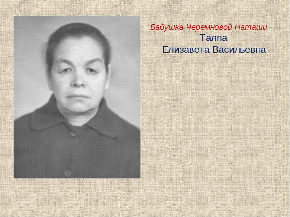 Бабушка Черемновой Наташи Талпа Елизавета Васильевна