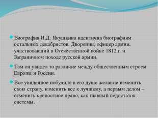Биография И.Д. Якушкина идентична биографиям остальных декабристов. Дворянин