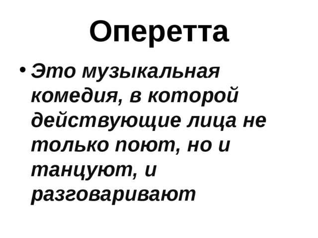 Оперетта Это музыкальная комедия, в которой действующие лица не только поют,...