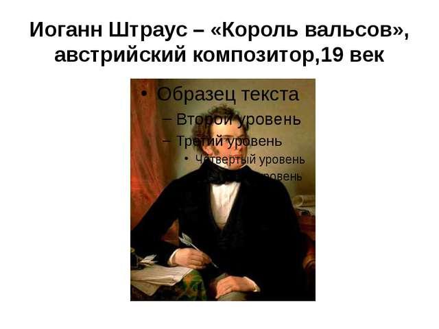 Иоганн Штраус – «Король вальсов», австрийский композитор,19 век