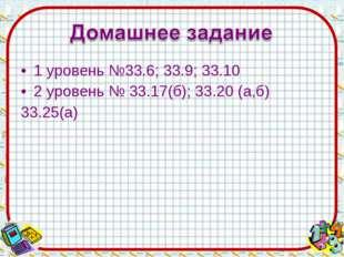 1 уровень №33.6; 33.9; 33.10 2 уровень № 33.17(б); 33.20 (а,б) 33.25(а)