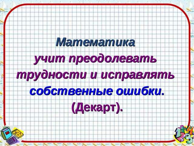 Математика учит преодолевать трудности и исправлять собственные ошибки. (Дека...