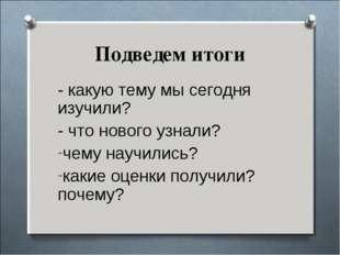 - какую тему мы сегодня изучили? - какую тему мы сегодня изучили? - что нов