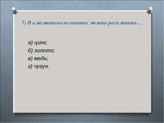 а) цинк; а) цинк; б) золото; в) медь; г) чугун.