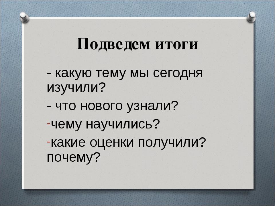 - какую тему мы сегодня изучили? - какую тему мы сегодня изучили? - что нов...