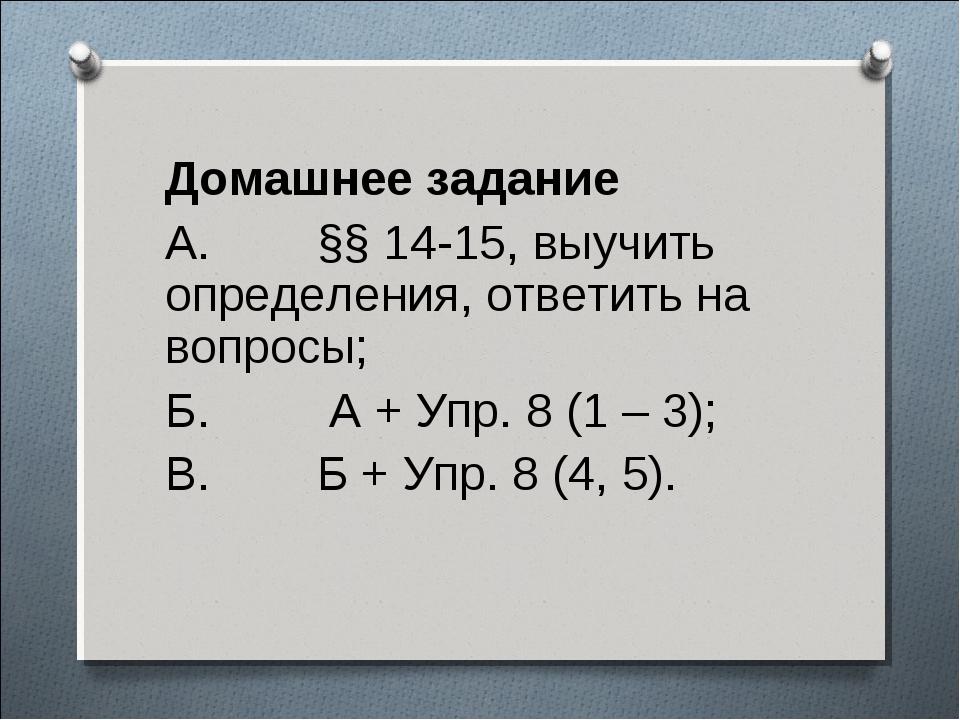 Домашнее задание  Домашнее задание  А.        §§ 14-15, выучить определения...
