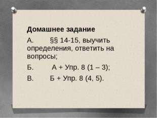 Домашнее задание А. §§ 14-15, выучить определения, ответить на вопросы; Б. А