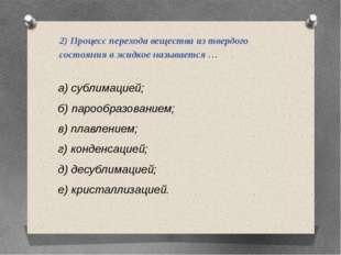 2) Процесс перехода вещества из твердого состояния в жидкое называется … а) с