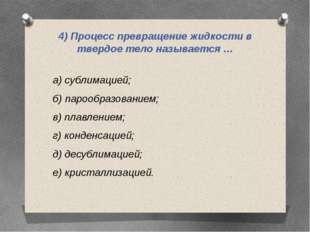4) Процесс превращение жидкости в твердое тело называется … а) сублимацией; б