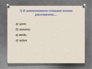 7) В алюминиевом стакане можно расплавить… а) цинк; б) золото; в) медь; г) чу