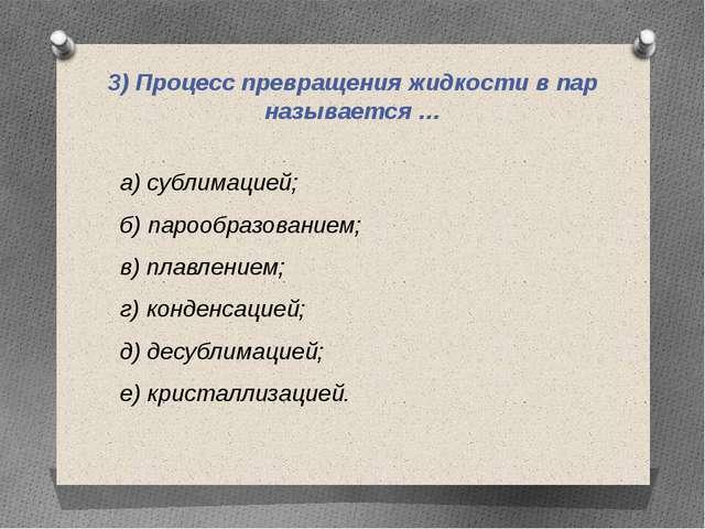 3) Процесс превращения жидкости в пар называется … а) сублимацией; б) парообр...
