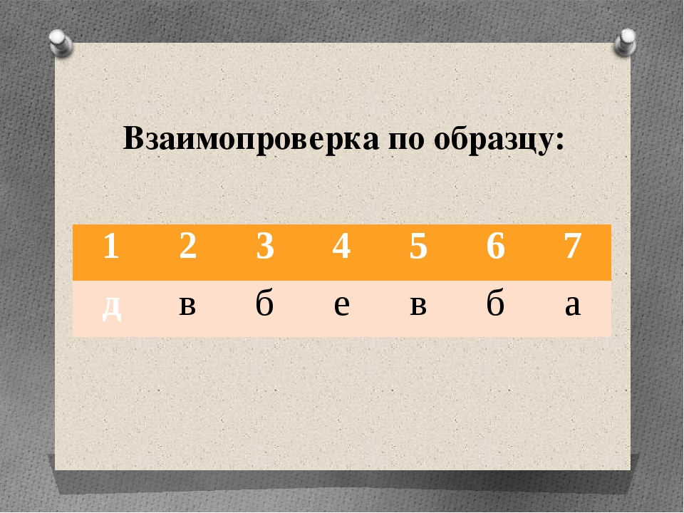 Взаимопроверка по образцу: 1 2 3 4 5 6 7 д в б е в б а