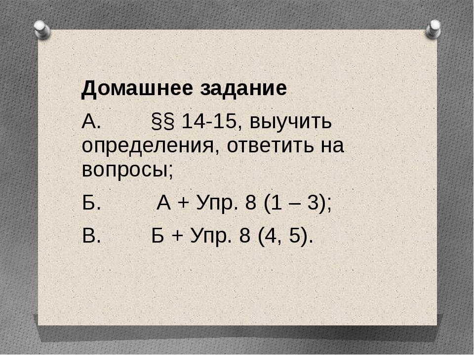 Домашнее задание А. §§ 14-15, выучить определения, ответить на вопросы; Б. А...