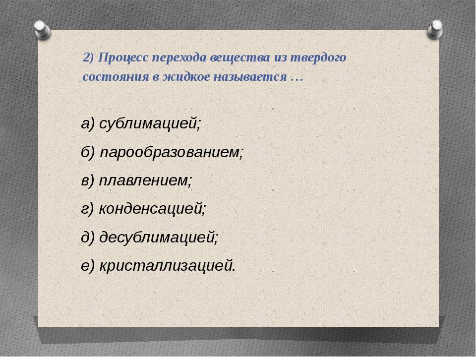 2) Процесс перехода вещества из твердого состояния в жидкое называется … а) с...
