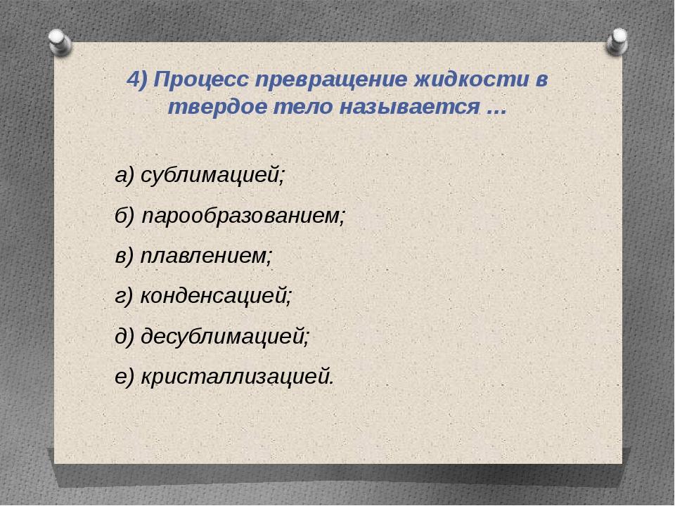 4) Процесс превращение жидкости в твердое тело называется … а) сублимацией; б...