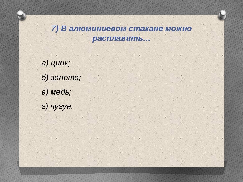 7) В алюминиевом стакане можно расплавить… а) цинк; б) золото; в) медь; г) чу...