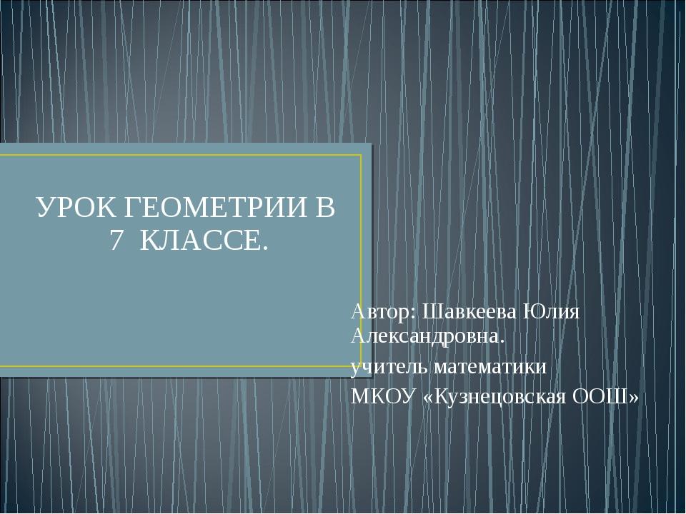 Автор: Шавкеева Юлия Александровна. учитель математики МКОУ «Кузнецовская ООШ...