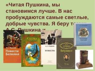 «Читая Пушкина, мы становимся лучше. В нас пробуждаются самые светлые, добрые