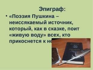 Эпиграф: «Поэзия Пушкина – неиссякаемый источник, который, как в сказке, пои