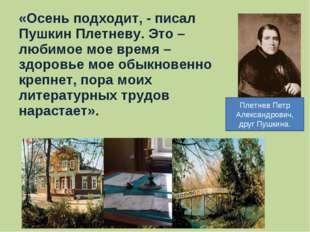 «Осень подходит, - писал Пушкин Плетневу. Это – любимое мое время – здоровье