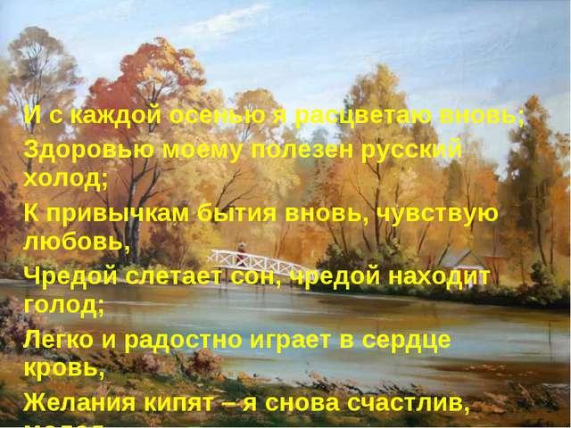 И с каждой осенью я расцветаю вновь; Здоровью моему полезен русский холод; К...