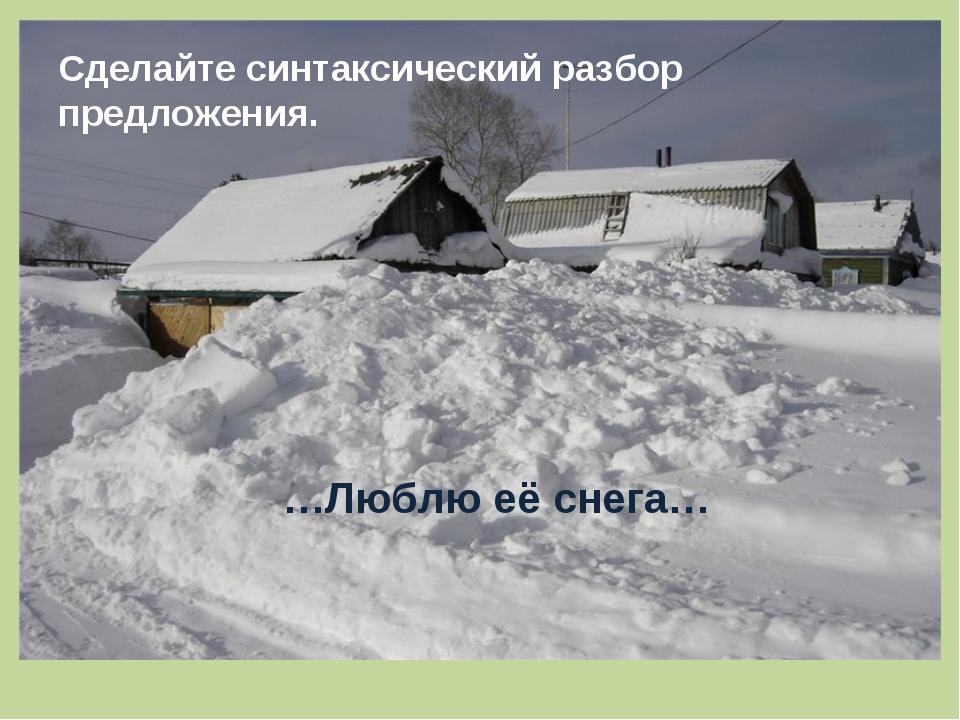 Сделайте синтаксический разбор предложения. …Люблю её снега…