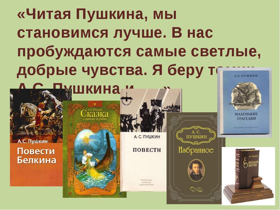 «Читая Пушкина, мы становимся лучше. В нас пробуждаются самые светлые, добрые...