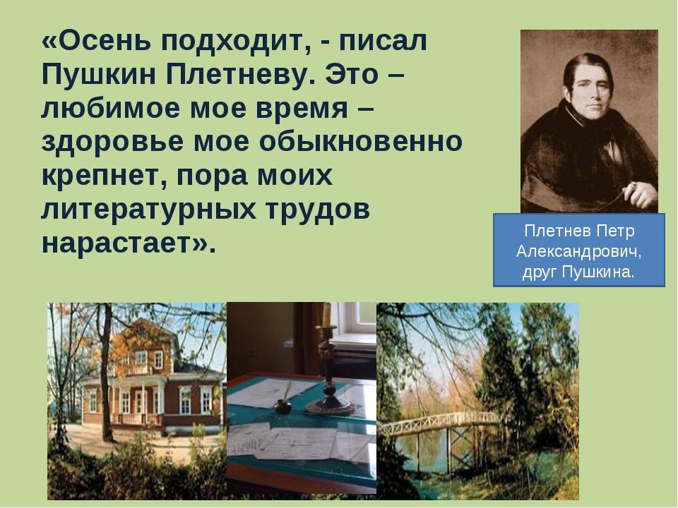 «Осень подходит, - писал Пушкин Плетневу. Это – любимое мое время – здоровье...