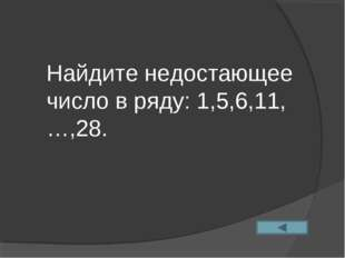 Найдите недостающее число в ряду: 1,5,6,11,…,28.