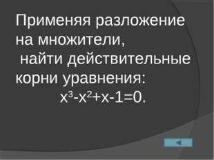 Применяя разложение на множители, найти действительные корни уравнения: х3-х2