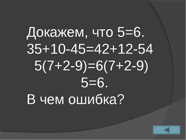 Докажем, что 5=6. 35+10-45=42+12-54 5(7+2-9)=6(7+2-9) 5=6. В чем ошибка?