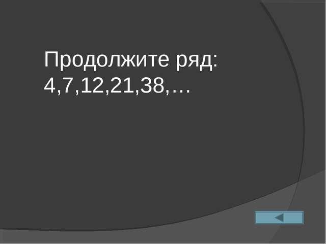 Продолжите ряд: 4,7,12,21,38,…