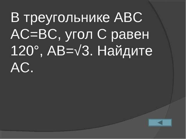 В треугольнике АВС АС=ВС, угол С равен 120°, АВ=√3. Найдите АС.