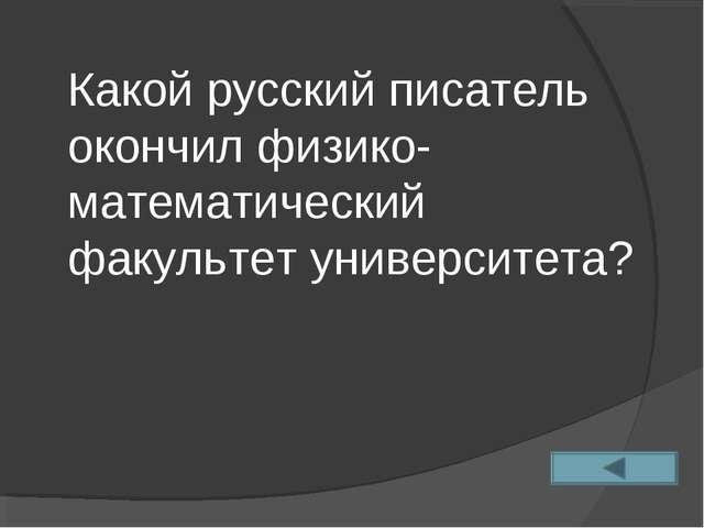 Какой русский писатель окончил физико-математический факультет университета?