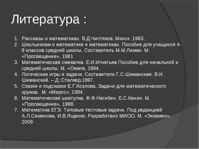 Литература : Рассказы о математиках. В.Д.Чистяков. Минск ,1963.. Школьникам о...