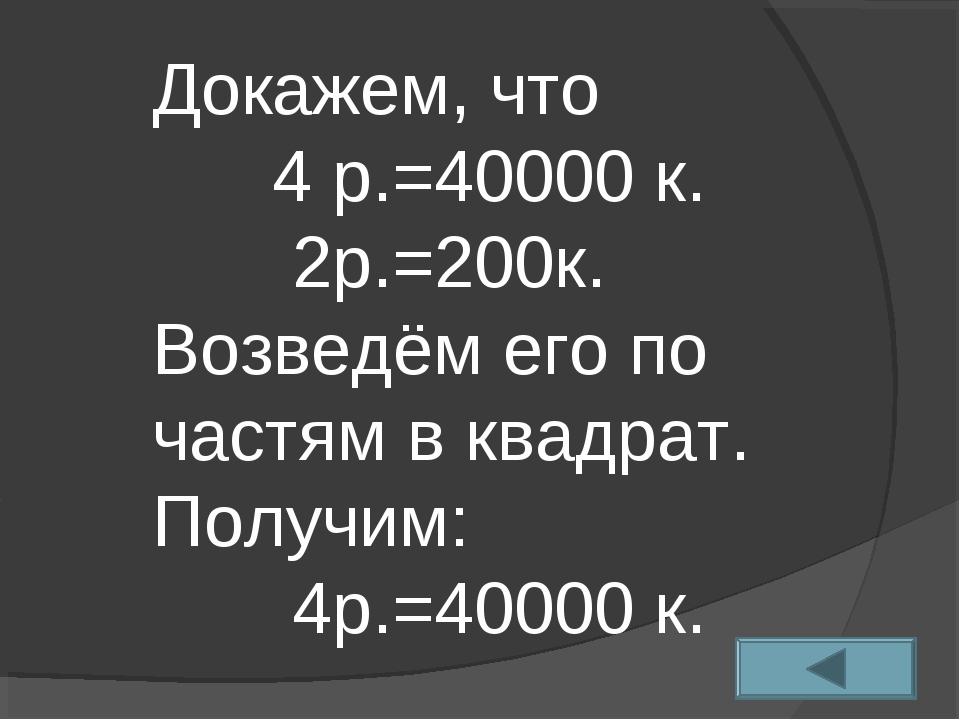 Докажем, что 4 р.=40000 к. 2р.=200к. Возведём его по частям в квадрат. Получи...