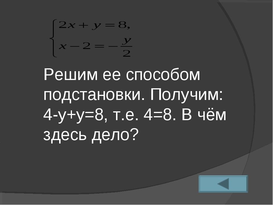 Решим ее способом подстановки. Получим: 4-у+у=8, т.е. 4=8. В чём здесь дело?