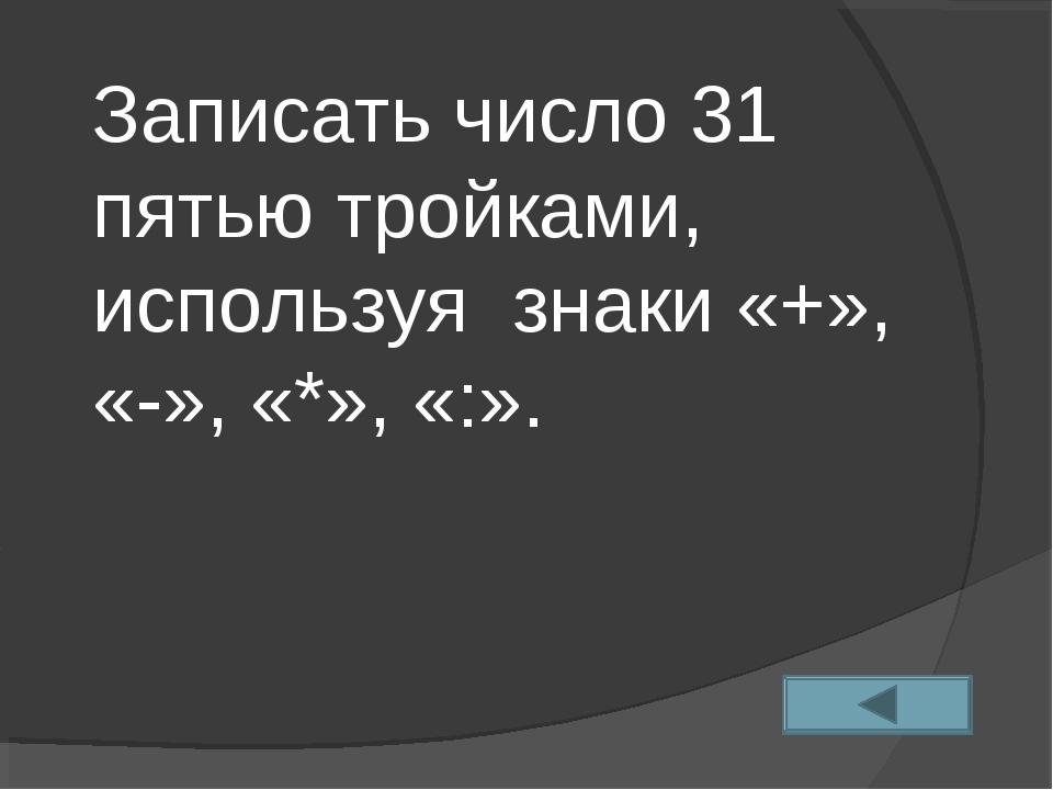 Записать число 31 пятью тройками, используя знаки «+», «-», «*», «:».